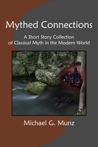 Mythed Connections: A Short Story Collection of Classical Myth in the Modern World  by  Michael G. Munz