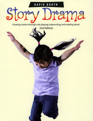 Story Drama: Creating Stories Through Role Playing, Improvising, and Reading Aloud David      Booth