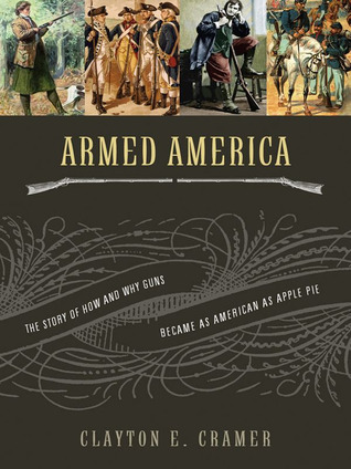 Armed America: The Story of How and Why Guns Became as American as Apple Pie  by  Clayton E. Cramer