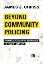 Beyond Community Policing: From Early American Beginnings to the 21st Century  by  James J. Chriss