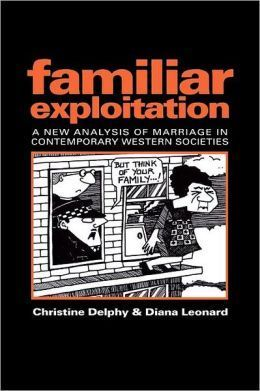 Familiar Exploitation: A New Analysis Of Marriage In Contemporary Western Societies  by  Christine Delphy
