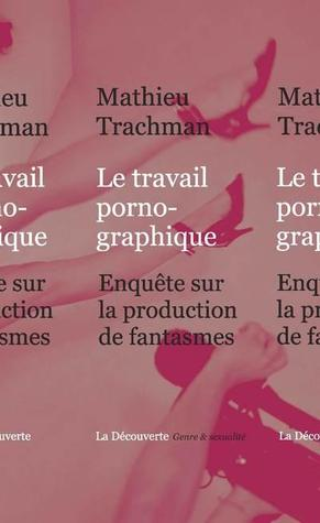 Le travail pornographique: Enquête sur la production de fantasmes  by  Mathieu Trachman