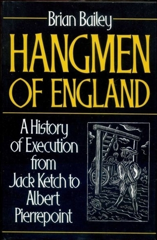 Hangmen of England: History of Execution from Jack Ketch to Albert Pierrepoint  by  Brian J. Bailey