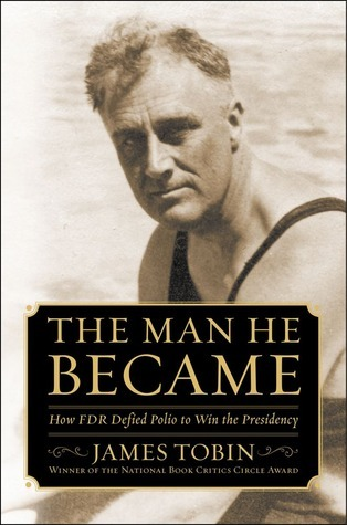 The Man He Became: How FDR Defied Polio to Win the Presidency  by  James   Tobin