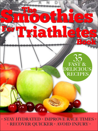Smoothies for Triathletes: Recipes and Nutrition Plan to Support Triathlon Training from Sprint to Ironman and Beyond (Food for Fitness Series) Lars Andersen