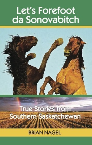 Lets Forefoot da Sonovabitch, True Stories from Southern Saskatchewan  by  Brian Nagel