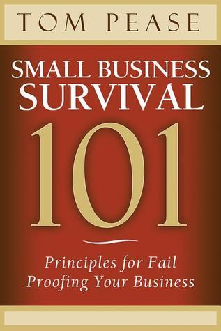 Small Business Survival 101: Principles for Fail Proofing Your Business  by  Tom Pease