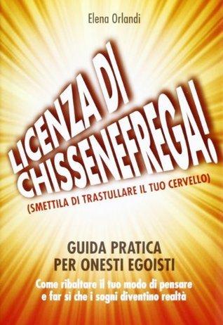 Licenza di chissenefrega!: Guida pratica per onesti egoisti  by  Elena Orlandi
