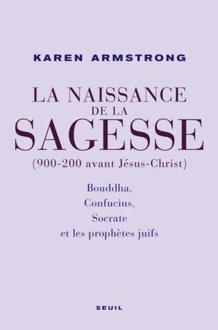 La Naissance de la sagesse (900-200 avant Jésus-Christ) : Bouddha, Confucius, Socrate et les prophètes dIsraël Karen Armstrong