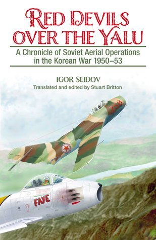 Red Devils Over the Yalu: A Chronicle of Soviet Aerial Operations in the Korean War 1950-53 Igor Seidov