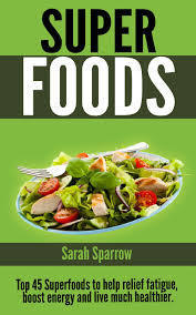 Superfoods: Top 45 Superfoods To Help Relief Fatigue, Boost Energy and Live Much Healthier  by  Sarah Sparrow