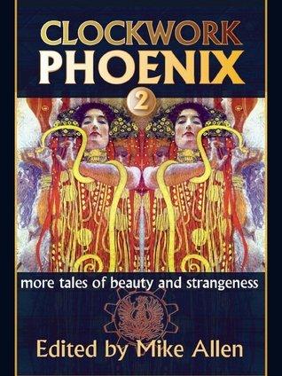 Clockwork Phoenix 2: More Tales of Beauty and Strangeness Mike Allen