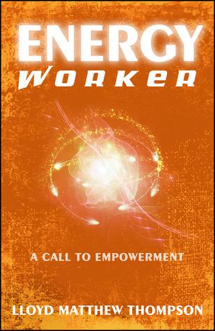 Energyworker: A Call to Empowerment Lloyd Matthew Thompson