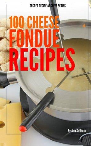 100 Cheese Fondue Recipes Ann Sullivan
