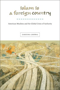 Islam Is a Foreign Country: American Muslims and the Global Crisis of Authority Zareena Grewal