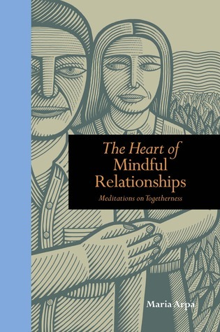 Heart of Mindful Relationships: Meditations on Togetherness  by  Maria Arpa