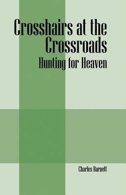 Crosshairs at the Crossroads: Hunting for Heaven  by  Charles Barnett