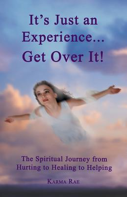 Its Just an Experience ... Get Over It!: The Spiritual Journey from Hurting to Healing to Helping  by  Karma Rae