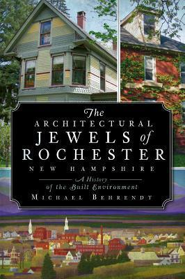 The Architectural Jewels of Rochester New Hampshire: A History of the Built Environment Michael Behrendt