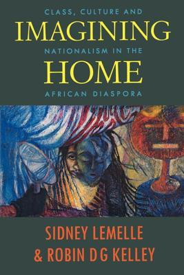 Imagining Home: Class, Culture and Nationalism in the African Diaspora  by  Sidney J. Lemelle