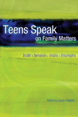 Teens Speak on Family Matters: Truth, Tension, Trials, Triumphs  by  Laurie Delgatto