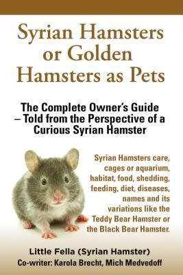 Syrian Hamsters or Golden Hamsters as Pets. Care, Cages or Aquarium, Habitat, Food, Shedding, Feeding, Diet, Diseases, Names, Variations. Syrian Hamsters Complete Owners Guide!  by  Little Fella