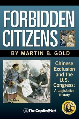 Forbidden Citizens: Chinese Exclusion and the U.S. Congress: A Legislative History  by  Martin B. Gold