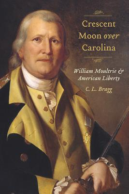 Crescent Moon over Carolina: William Moultrie and American Liberty C.L. Bragg