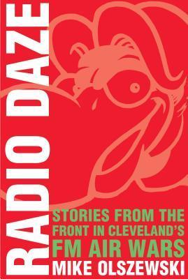 Radio Daze: Stories from the Front in Clevelands FM Air Way  by  Mike Olszewski