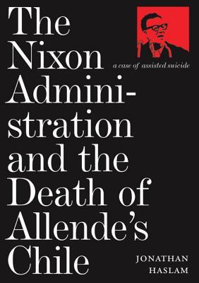 The Nixon Administration and the Death of Allendes Chile  by  Jonathan Haslam