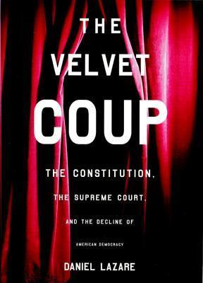 The Velvet Coup: The Constitution, the Supreme Court, and the Decline of American  Democracy  by  Daniel Lazare