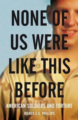 None of Us Were Like This Before: American Soldiers and Torture Joshua E.S. Phillips