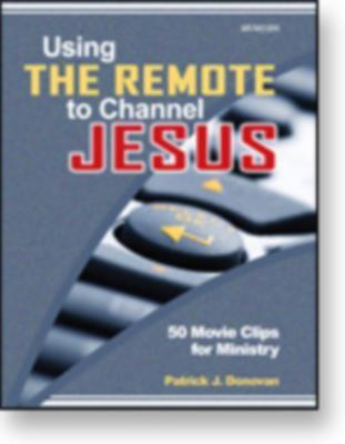 Using the Remote to Channel Jesus: 50 Movie Clips for Ministry Patrick J. Donovan