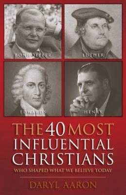 The 40 Most Influential Christians . . . Who Shaped What We Believe Today  by  Daryl Aaron
