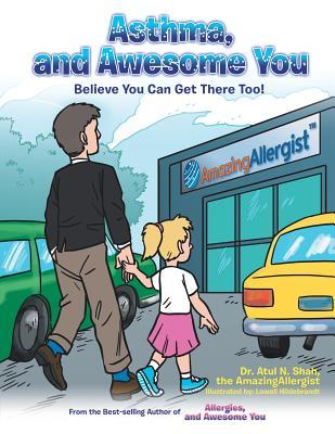 Asthma, and Awesome You: Believe You Can Get There Too! Atul N. Shah