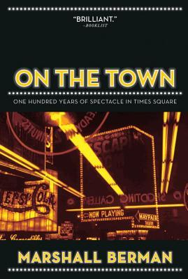 On the Town: One Hundred Years of Spectacle in Times Square Marshall Berman