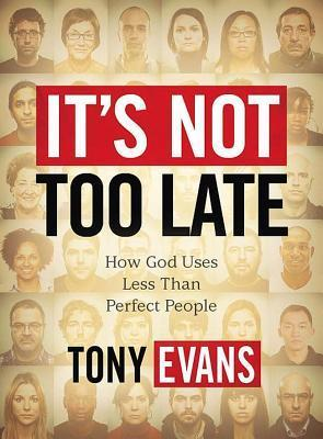 Its Not Too Late: How God Uses Less Than Perfect People Tony Evans