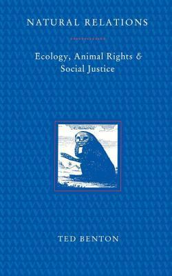 Natural Relations: Ecology, Animal Rights and Social Justice Ted Benton