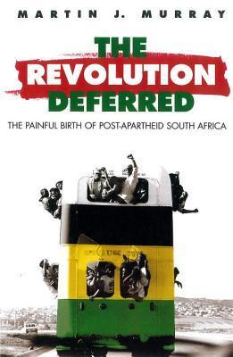 Revolution Deferred: The Painful Birth of Post-Apartheid South Africa Martin J. Murray