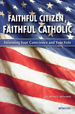 Faithful Citizen, Faithful Catholic: Informing Your Conscience and Your Vote  by  Michael J. McDermott