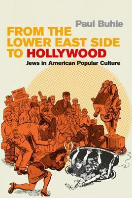 From the Lower East Side to Hollywood: Jews in American Popular Culture  by  Paul Buhle