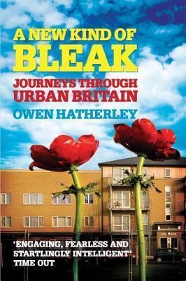 A New Kind of Bleak: Journeys Through Urban Britain  by  Owen Hatherley