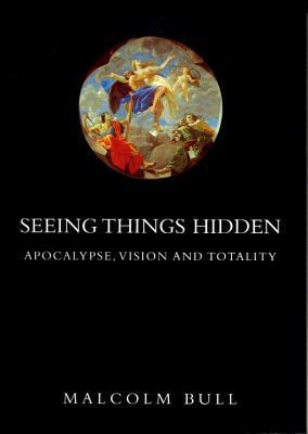 Seeing Things Hidden: Apocalypse, Vision and Totality Malcolm Bull