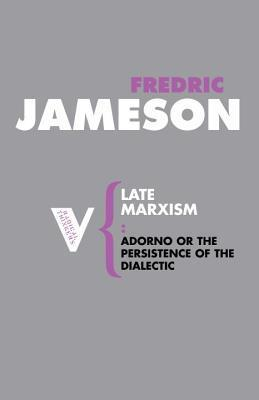 Late Marxism: Adorno, Or, The Persistence of the Dialectic  by  Fredric Jameson