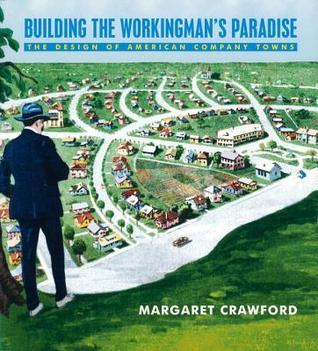 Building the Workingmans Paradise: The Design of American Company Towns  by  Margaret Crawford