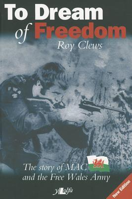 To Dream of Freedom: The Story of MAC and the Free Wales Army  by  Roy Clews