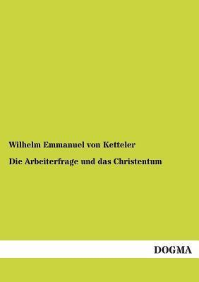 Die Arbeiterfrage Und Das Christentum  by  Wilhelm Emmanuel Von Ketteler