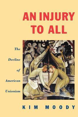 An Injury to All: The Decline of American Unionism Kim Moody