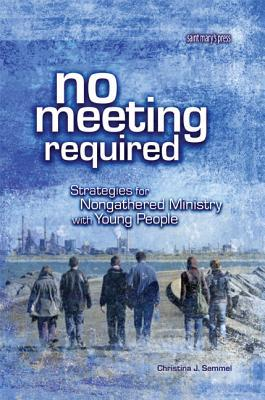 No Meeting Required: Strategies for Nongathered Ministry with Young People  by  Christina J. Semmel