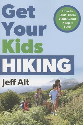 Get Your Kids Hiking: How to Start Them Young and Keep It Fun  by  Jeff Alt